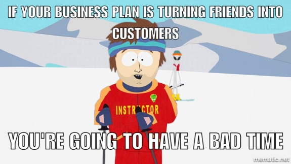 if your business plan is trying to turn friends into customers